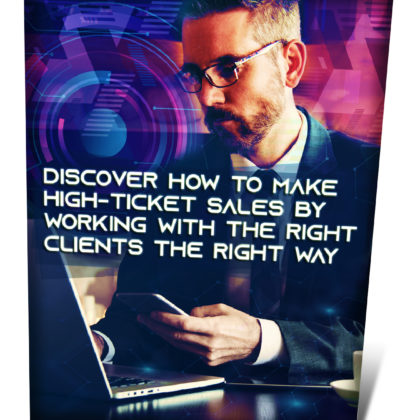 Discover How To Make High-Ticket Sales By Working With The Right Clients The Right Way